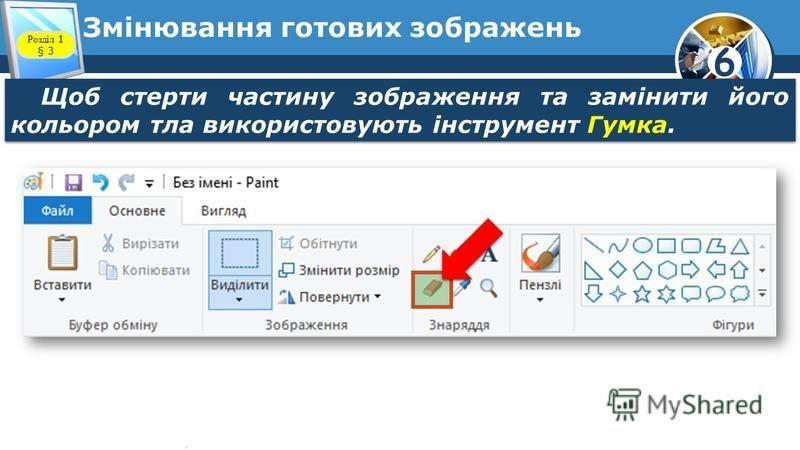 6 Змінювання готових зображень Щоб стерти частину зображення та замінити його кольором тла використовують інструмент Гумка. Розділ 1 § 3