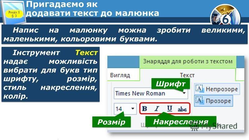 6 Пригадаємо як додавати текст до малюнка Напис на малюнку можна зробити великими, маленькими, кольоровими буквами. Розділ 1 § 3 Розмір Шрифт Накреслення Інструмент Текст надає можливість вибрати для букв тип шрифту, розмір, стиль накреслення, колір.
