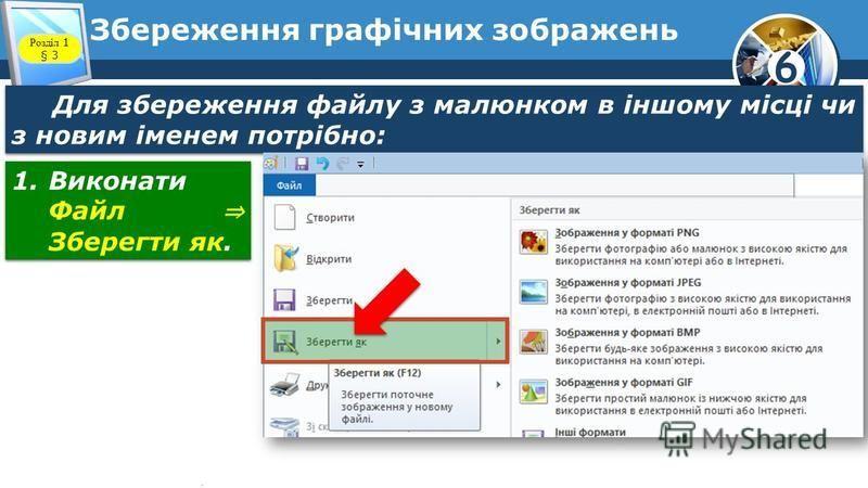 6 Збереження графічних зображень Для збереження файлу з малюнком в іншому місці чи з новим іменем потрібно: 1.Виконати Файл Зберегти як. Розділ 1 § 3