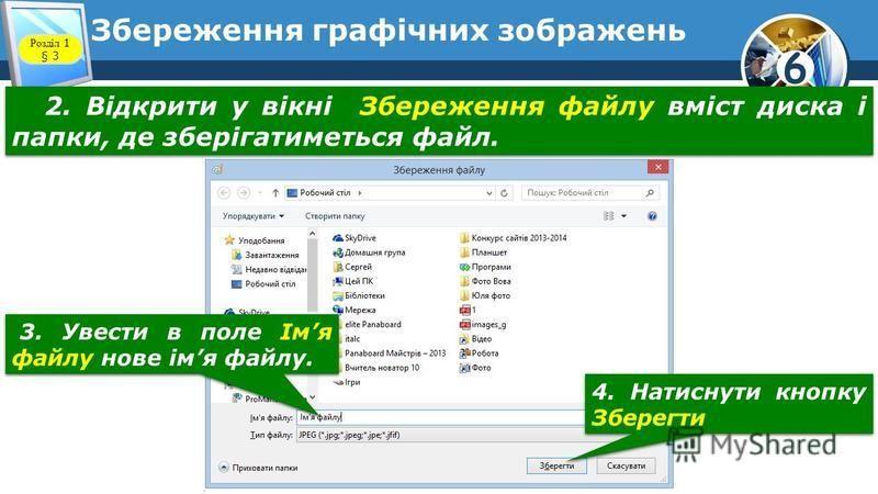 6 Збереження графічних зображень 2. Відкрити у вікні Збереження файлу вміст диска і папки, де зберігатиметься файл. 3. Увести в поле Імя файлу нове імя файлу. 4. Натиснути кнопку Зберегти Розділ 1 § 3