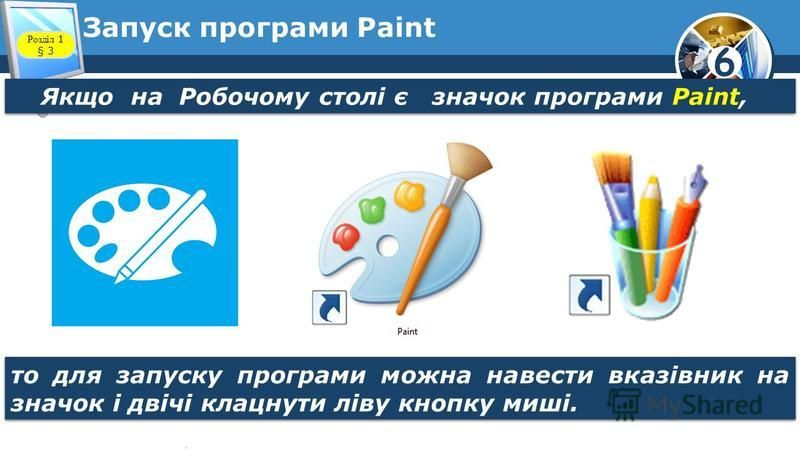 6 Запуск програми Paint Якщо на Робочому столі є значок програми Paint, Розділ 1 § 3 то для запуску програми можна навести вказівник на значок і двічі клацнути ліву кнопку миші.