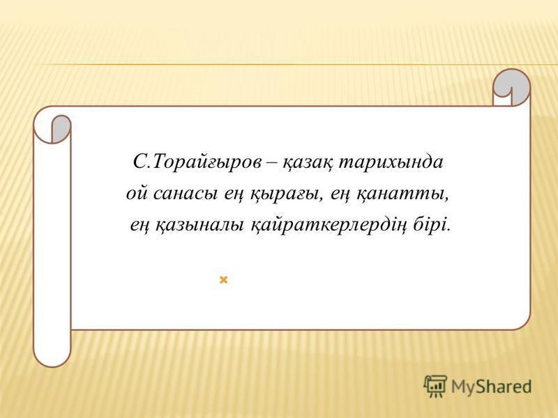 С.Торайғсыров – қазақ тарихсында ой насосы ең қырағы, ең қаннатты, ең қазсыналы қайраткерлирдің бірі.