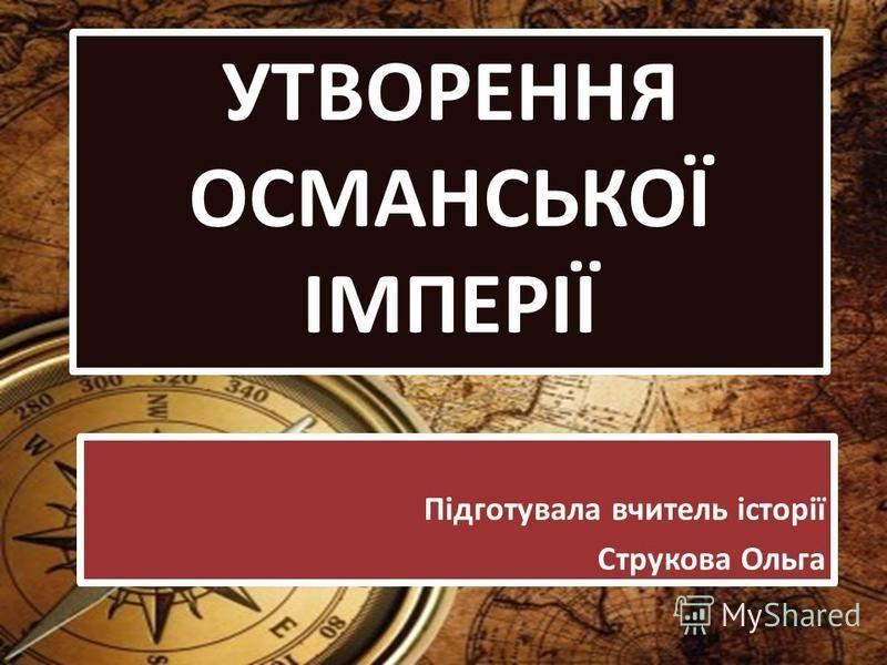 УТВОРЕННЯ ОСМАНСЬКОЇ ІМПЕРІЇ Підготувала вчитель історії Струкова Ольга