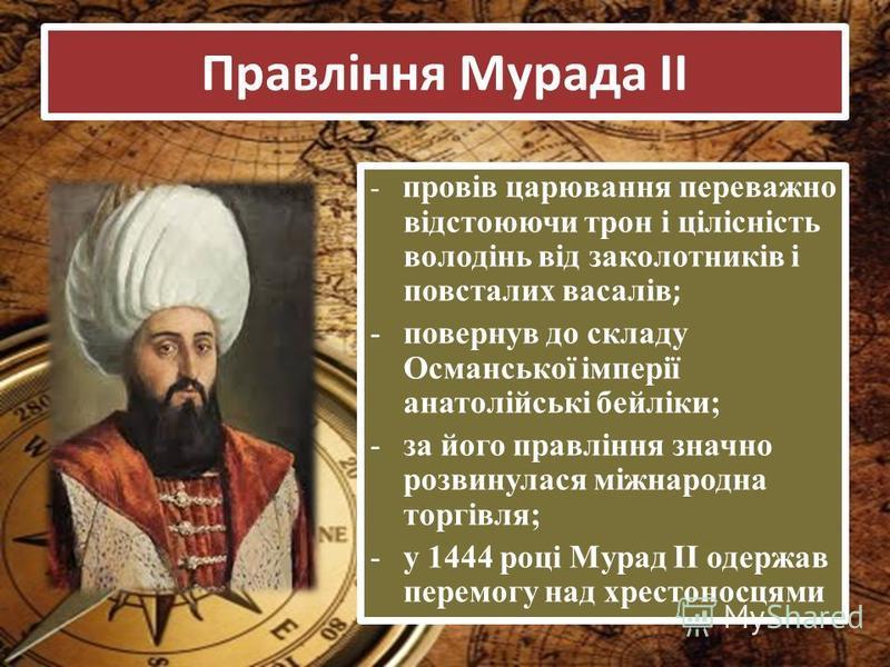 Правління Мурада ІІ - провів царювання переважно відстоюючи трон і цілісність володінь від заколотників і повсталих васалів ; -повернув до складу Османської імперії анатолійські бейліки; -за його правління значно розвинулася міжнародна торгівля; -у 1