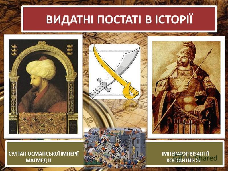 ВИДАТНІ ПОСТАТІ В ІСТОРІЇ СУЛТАН ОСМАНСЬКОЇ ІМПЕРІЇ ІМПЕРАТОР ВІЗАНТІЇ МАГМЕД ІІ КОСТЯНТИН ХІ