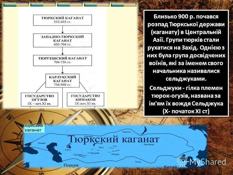 Близько 900 р. почався розпад Тюркської держави (каганату) в Центральній Азії. Групи тюрків стали рухатися на Захід. Однією з них була група досвідчених воїнів, які за іменем свого начальника називалися сельджуками. Сельджуки - гілка племен тюрок-огу