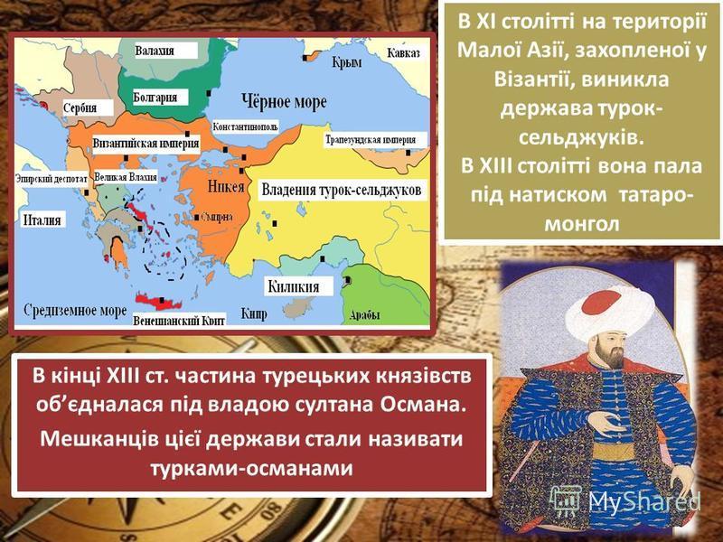 В ХІ столітті на території Малої Азії, захопленої у Візантії, виникла держава турок- сельджуків. В ХІІІ столітті вона пала під натиском татаро- монгол В кінці ХІІІ ст. частина турецьких князівств обєдналася під владою султана Османа. Мешканців цієї д