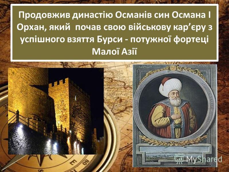 Продовжив династію Османів син Османа І Орхан, який почав свою військову карєру з успішного взяття Бурси - потужної фортеці Малої Азії