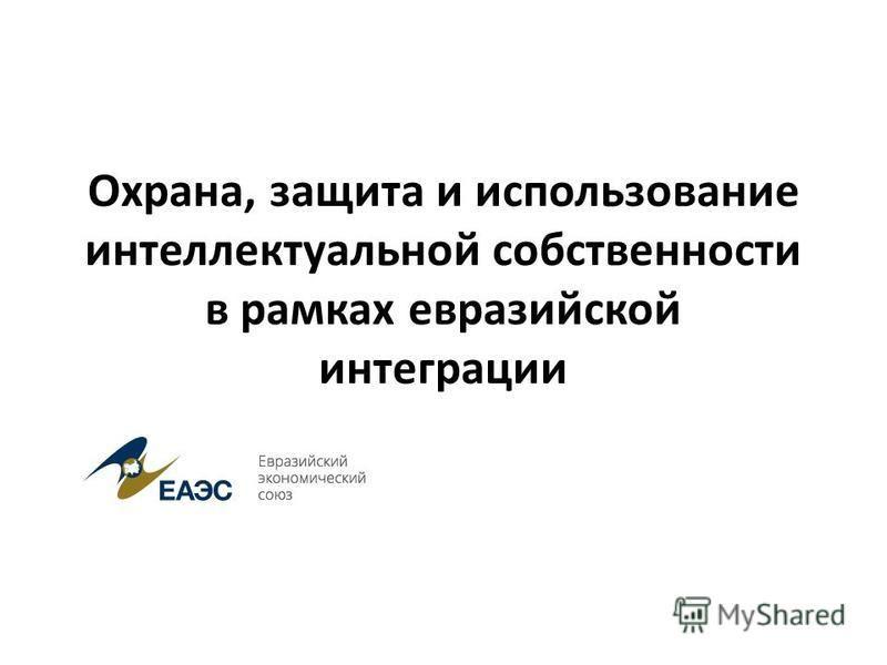 Охрана, защита и использование интеллектуальной собственности в рамках евразийской интеграции