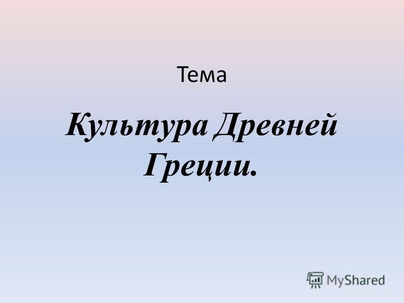 Тема Культура Древней Греции.