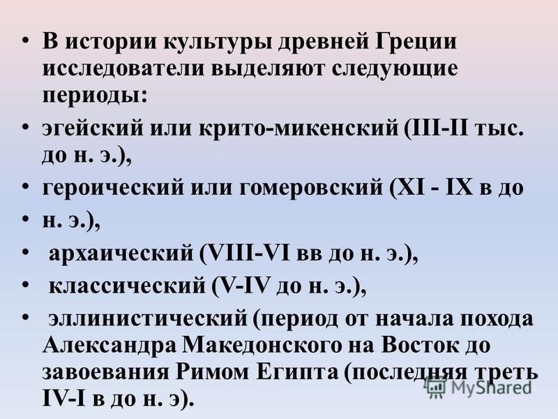 В истории культуры древней Греции исследователи выделяют следующие периоды: эгейский или крито-микенский (ІІІ-ІІ тыс. до н. э.), героический или гомеровский (ХІ - ІХ в до н. э.), архаический (VІІІ-VІ вв до н. э.), классический (V-ІV до н. э.), эллини