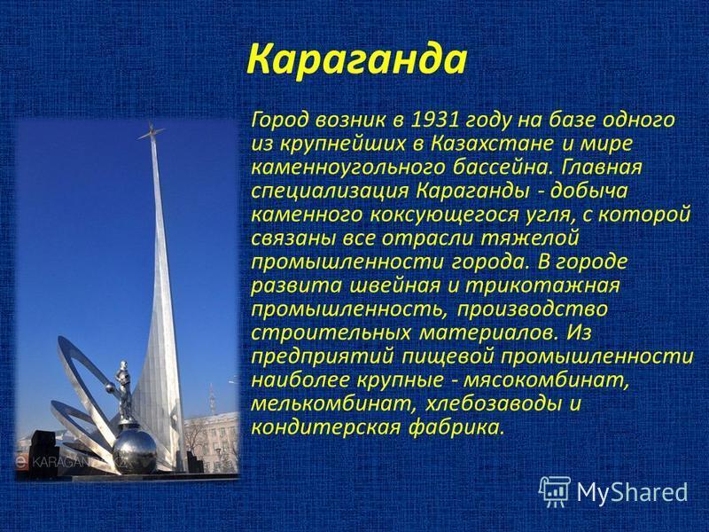 Караганда Город возник в 1931 году на базе одного из крупнейших в Казахстане и мире каменноугольного бассейна. Главная специализация Караганды - добыча каменного коксующегося угля, с которой связаны все отрасли тяжелой промышленности города. В городе