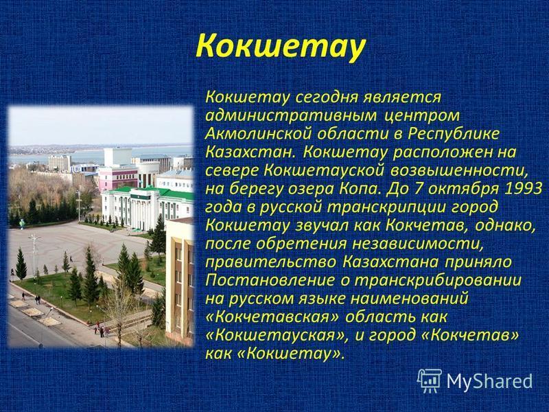 Кокшетау Кокшетау сегодня является административным центром Акмолинской области в Республике Казахстан. Кокшетау расположен на севере Кокшетауской возвышенности, на берегу озера Копа. До 7 октября 1993 года в русской транскрипции город Кокшетау звуча