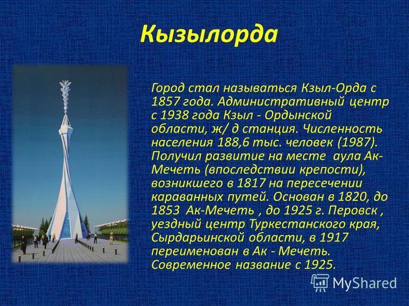 Кызылорда Город стал называться Кзыл-Орда с 1857 года. Административный центр с 1938 года Кзыл - Ордынской области, ж/ д станция. Численность населения 188,6 тыс. человек (1987). Получил развитие на месте аула Ак- Мечеть (впоследствии крепости), возн