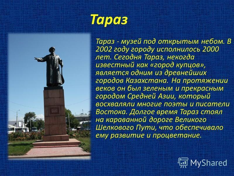 Тараз Тараз - музей под открытым небом. В 2002 году городу исполнилось 2000 лет. Сегодня Тараз, некогда известный как «город купцов», является одним из древнейших городов Казахстана. На протяжении веков он был зеленым и прекрасным городом Средней Ази