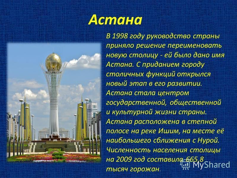 Астана В 1998 году руководство страны приняло решение переименовать новую столицу - ей было дано имя Астана. С приданием городу столичных функций открылся новый этап в его развитии. Астана стала центром государственной, общественной и культурной жизн