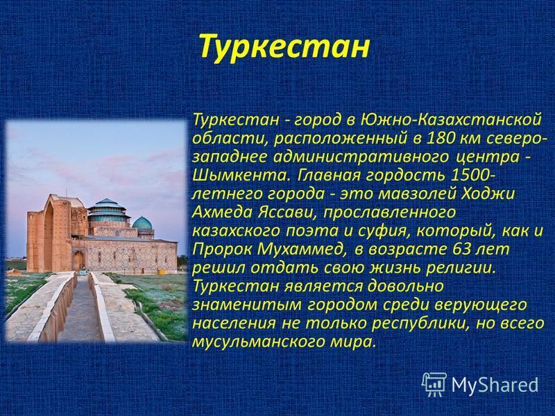 Туркестан Туркестан - город в Южно-Казахстанской области, расположенный в 180 км северо- западнее административного центра - Шымкента. Главная гордость 1500- летнего города - это мавзолей Ходжи Ахмеда Яссави, прославленного казахского поэта и суфия,