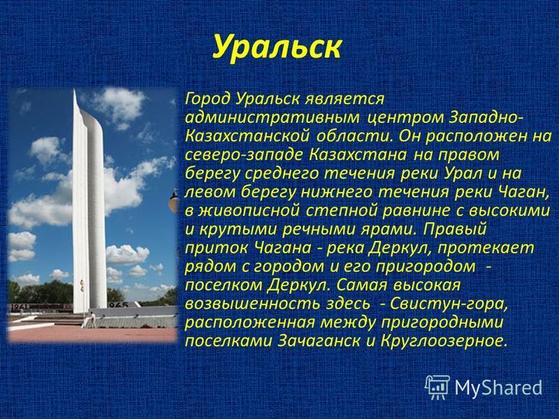 Уральск Город Уральск является административным центром Западно- Казахстанской области. Он расположен на северо-западе Казахстана на правом берегу среднего течения реки Урал и на левом берегу нижнего течения реки Чаган, в живописной степной равнине с