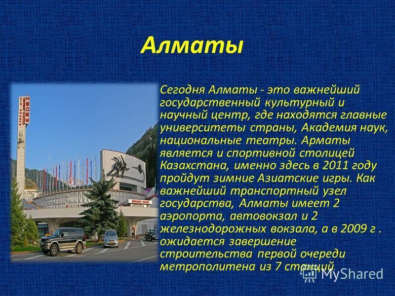 Алматы Сегодня Алматы - это важнейший государственный культурный и научный центр, где находятся главные университеты страны, Академия наук, национальные театры. Арматы является и спортивной столицей Казахстана, именно здесь в 2011 году пройдут зимние