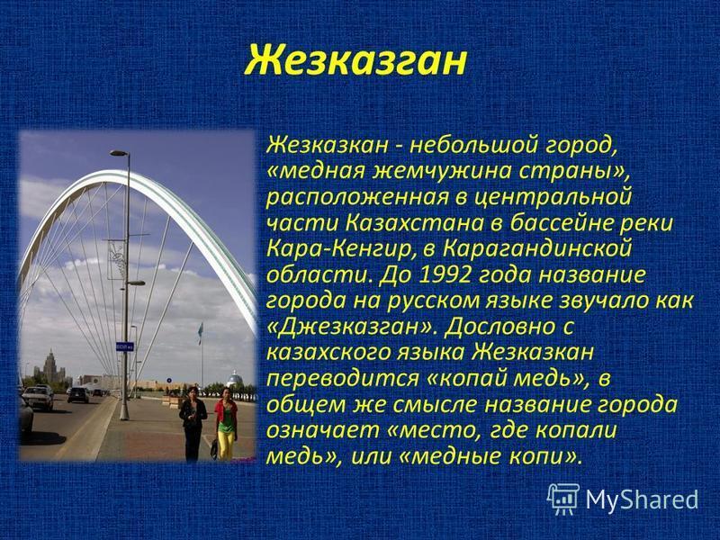 Жезказган Жезказкан - небольшой город, «медная жемчужина страны», расположенная в центральной части Казахстана в бассейне реки Кара-Кенгир, в Карагандинской области. До 1992 года название города на русском языке звучало как «Джезказган». Дословно с к