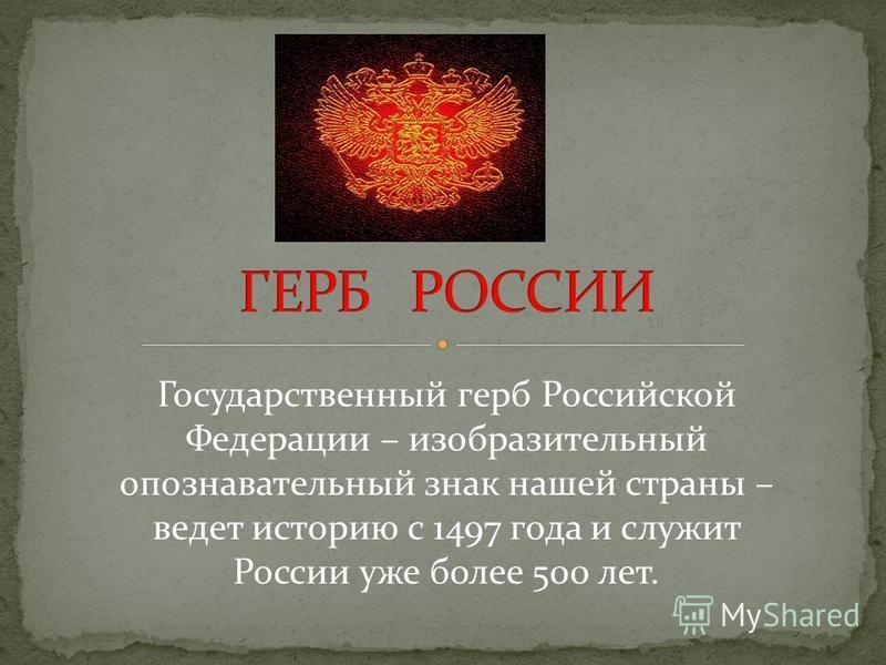 Государственный герб Российской Федерации – изобразительный опознавательный знак нашей страны – ведет историю с 1497 года и служит России уже более 500 лет.