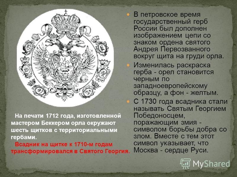 В петровское время государственный герб России был дополнен изображением цепи со знаком ордена святого Андрея Первозванного вокруг щита на груди орла. Изменилась раскраска герба - орел становится черным по западноевропейскому образцу, а фон - желтым.