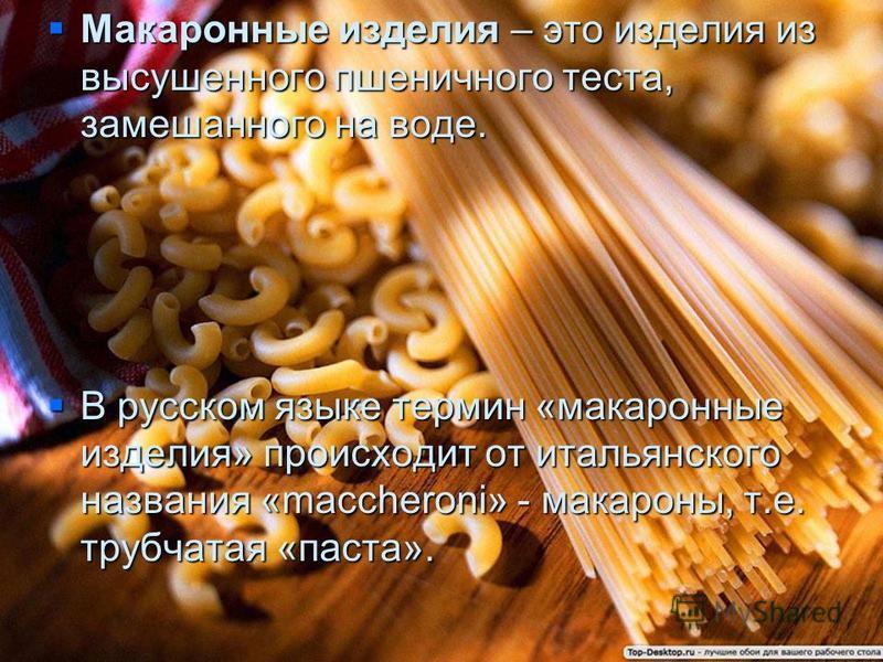 Макаронные изделия – это изделия из высушенного пшеничного теста, замешанного на воде. Макаронные изделия – это изделия из высушенного пшеничного теста, замешанного на воде. В русском языке термин «макаронные изделия» происходит от итальянского назва