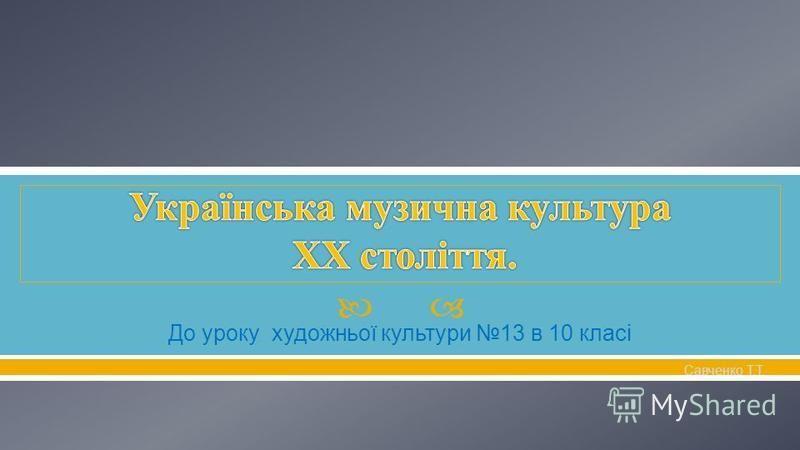 До уроку художньої культури 13 в 10 класі Савченко Т. Т.