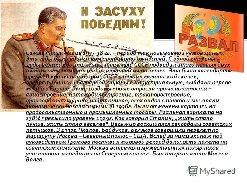 Самые трагические 1937-38 гг. – период так называемой «ежовщины». Эти годы были единством противоположностей. С одной стороны – годы великих достижений, триумфа! СССР подводил итоги первых двух пятилеток, намечал планы третьей пятилетки. Это было лег