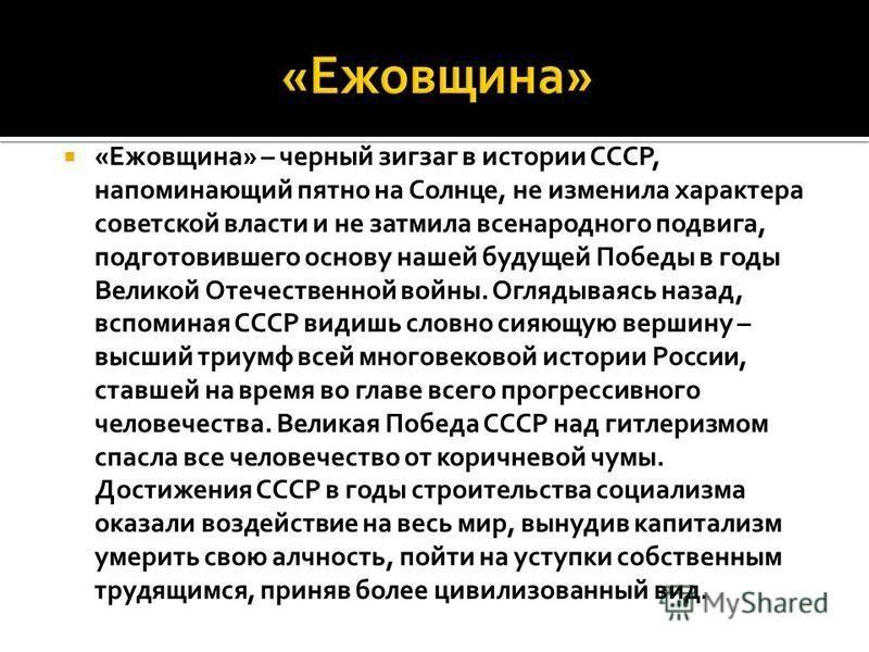 « Ежовщина» – черный зигзаг в истории СССР, напоминающий пятно на Солнце, не изменила характера советской власти и не затмила всенародного подвига, подготовившего основу нашей будущей Победы в годы Великой Отечественной войны. Оглядываясь назад, вспо