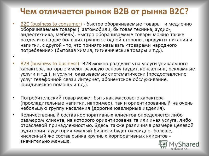 Чем отличается рынок B2В от рынка B2С? B2C (business to consumer) - быстро оборачиваемые товары и медленно оборачиваемые товары ( автомобили, бытовая техника, аудио-, видеотехника, мебель). Быстро оборачиваемые товары можно также разделить на две бол