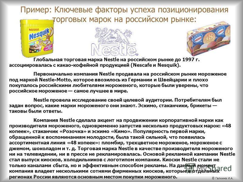 Пример: Ключевые факторы успеха позиционирования торговых марок на российском рынке: Глобальная торговая марка Nestle на российском рынке до 1997 г. ассоциировалась с какао-кофейной продукцией (Nescafe и Nesquik). Первоначально компания Nestle продав