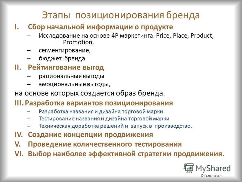 Этапы позиционирования бренда I.Сбор начальной информации о продукте – Исследование на основе 4P маркетинга: Price, Place, Product, Promotion, – сегментирование, – бюджет бренда II.Рейтингование выгод – рациональные выгоды – эмоциональные выгоды, на
