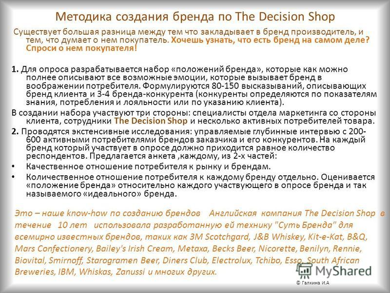 Методика создания бренда по The Decision Shop Существует большая разница между тем что закладывает в бренд производитель, и тем, что думает о нем покупатель. Хочешь узнать, что есть бренд на самом деле? Спроси о нем покупателя! 1. Для опроса разрабат