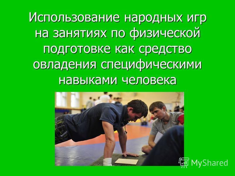 Использование народных игр на занятиях по физической подготовке как средство овладения специфическими навыками человека