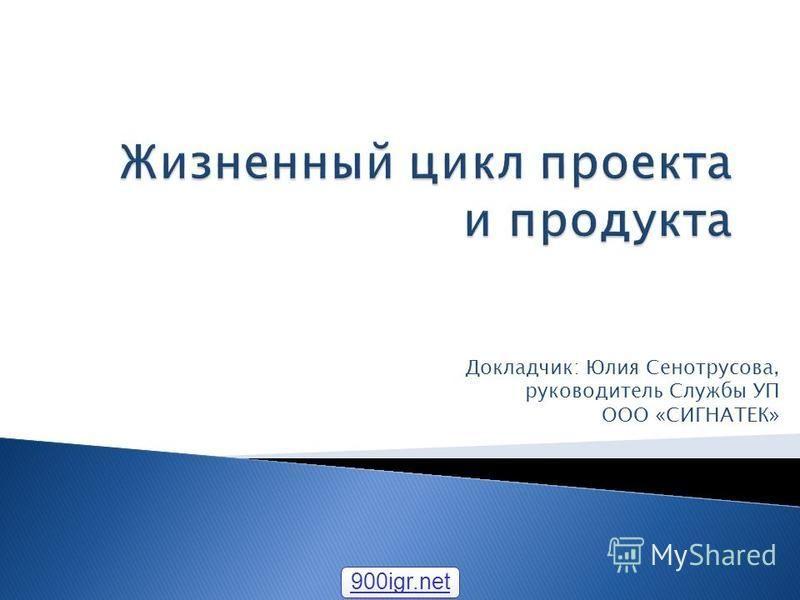 Докладчик: Юлия Сенотрусова, руководитель Службы УП ООО «СИГНАТЕК» 900igr.net