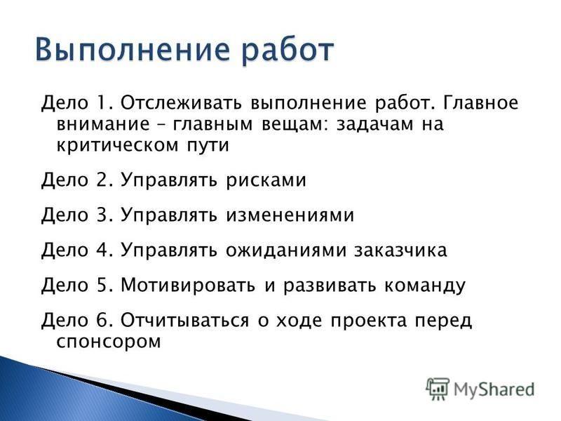 Дело 1. Отслеживать выполнение работ. Главное внимание – главным вещам: задачам на критическом пути Дело 2. Управлять рисками Дело 3. Управлять изменениями Дело 4. Управлять ожиданиями заказчика Дело 5. Мотивировать и развивать команду Дело 6. Отчиты