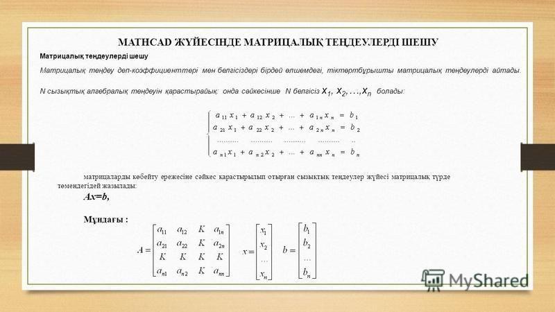 MATHCAD ЖҮЙЕСІНДЕ МАТРИЦАЛЫҚ ТЕҢДЕУЛЕРДІ ШЕШУ Матрицалық теңдеулерді шешу Матрицалық теңдеу деп-коэффициенттері мен белгісіздері бірдей өлшемдегі, тіктөртбұрышты матрицалық теңдеулерді айтады. N сызықтық алгебралық теңдеуін қарастырайық: онда сәйкесі