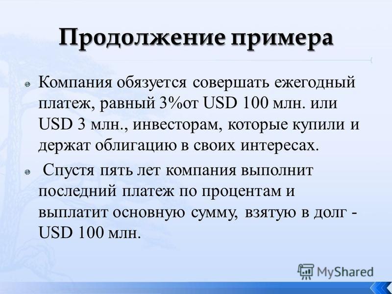 Компания обязуется совершать ежегодный платеж, равный 3%от USD 100 млн. или USD 3 млн., инвесторам, которые купили и держат облигацию в своих интересах. Спустя пять лет компания выполнит последний платеж по процентам и выплатит основную сумму, взятую