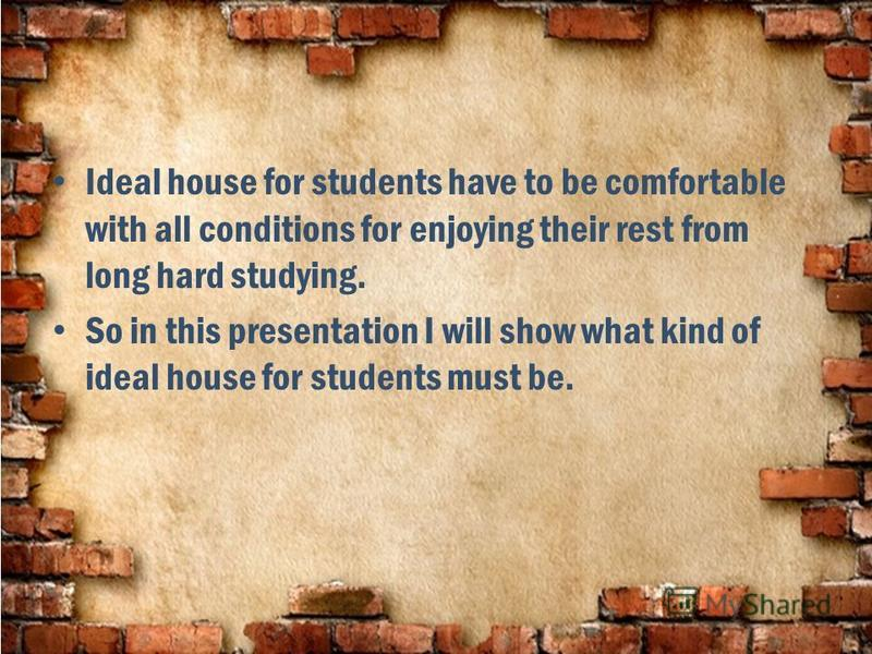 Ideal house for students have to be comfortable with all conditions for enjoying their rest from long hard studying. So in this presentation I will show what kind of ideal house for students must be.