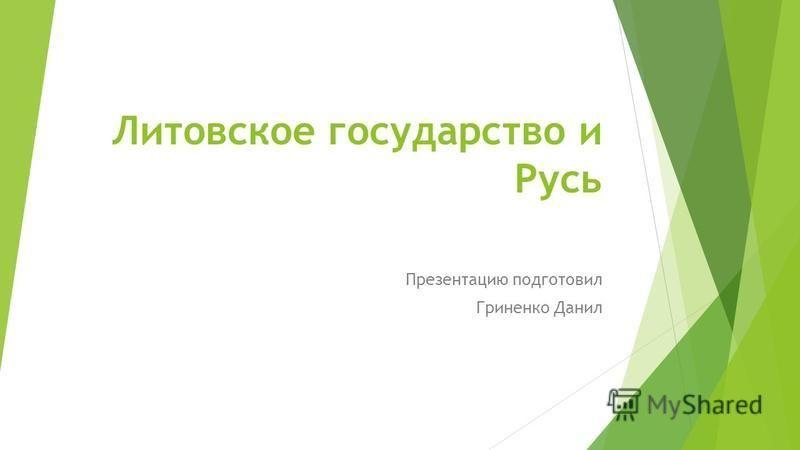 Литовское государство и Русь Презентацию подготовил Гриненко Данил