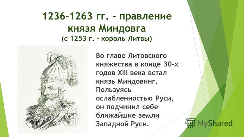 1236-1263 гг. – правление князя Миндовга (с 1253 г. – король Литвы) Во главе Литовского княжества в конце 30-х годов XIII века встал князь Миндовинг. Пользуясь ослабленностью Руси, он подчинил себе ближайшие земли Западной Руси.