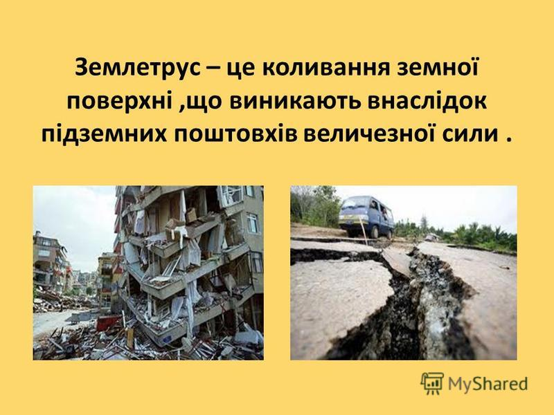 Землетрус – це коливання земної поверхні,що виникають внаслідок підземних поштовхів величезної сили.