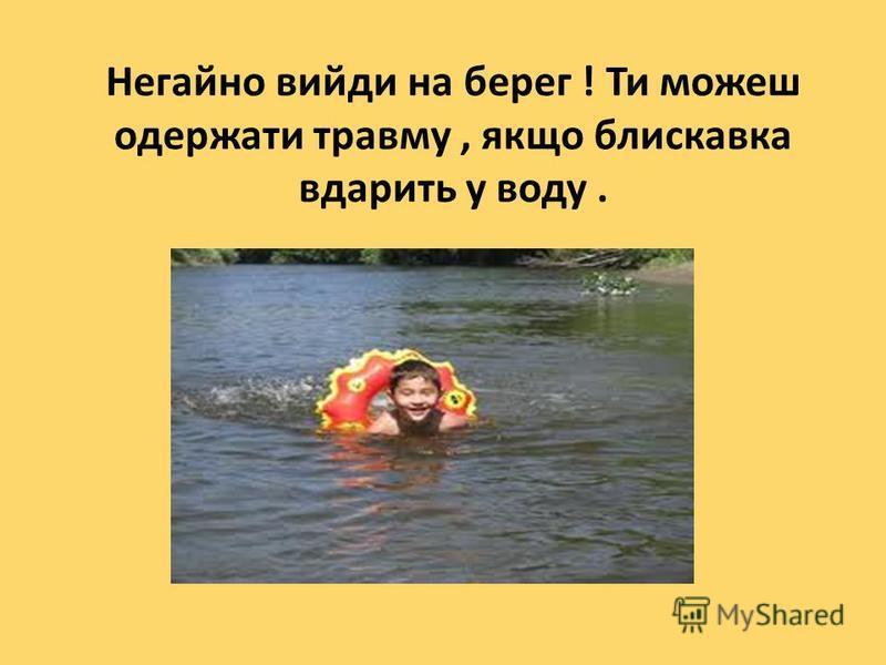 Негайно вийди на берег ! Ти можеш одержати травму, якщо блискавка вдарить у воду.