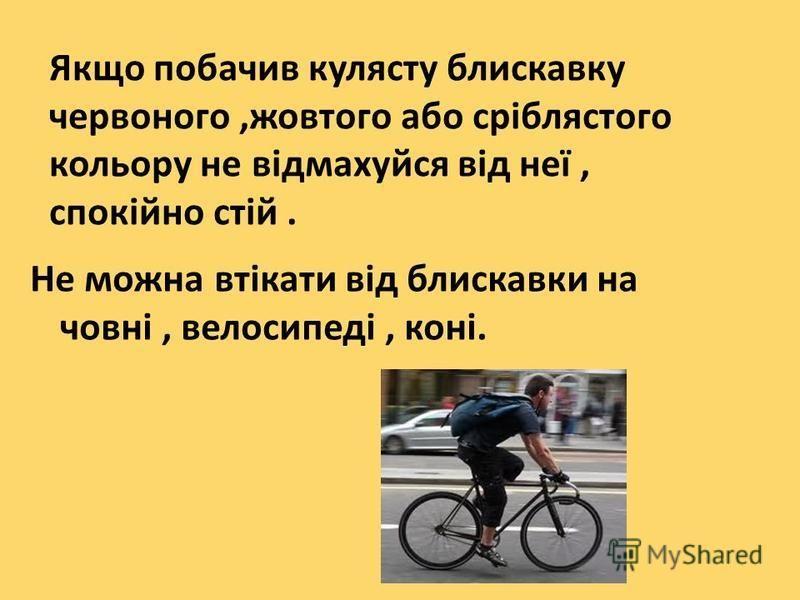 Якщо побачив кулясту блискавку червоного,жовтого або сріблястого кольору не відмахуйся від неї, спокійно стій. Не можна втікати від блискавки на човні, велосипеді, коні.