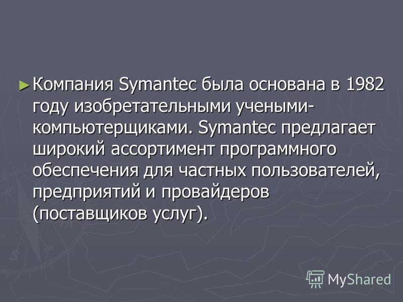 Компания Symantec была основана в 1982 году изобретательными учеными- компьютерщиками. Symantec предлагает широкий ассортимент программного обеспечения для частных пользователей, предприятий и провайдеров (поставщиков услуг). Компания Symantec была о