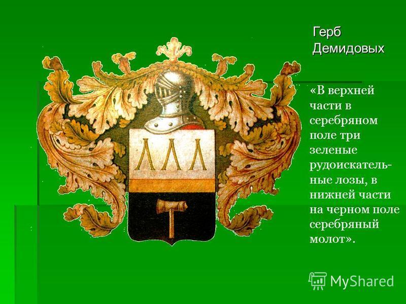 Герб Демидовых «В верхней части в серебряном поле три зеленые рудоискатель- ные лозы, в нижней части на черном поле серебряный молот».