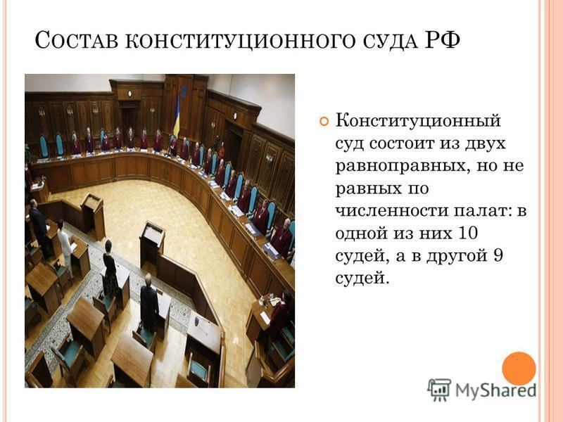 С ОСТАВ КОНСТИТУЦИОННОГО СУДА РФ Конституционный суд состоит из двух равноправных, но не равных по численности палат: в одной из них 10 судей, а в другой 9 судей.