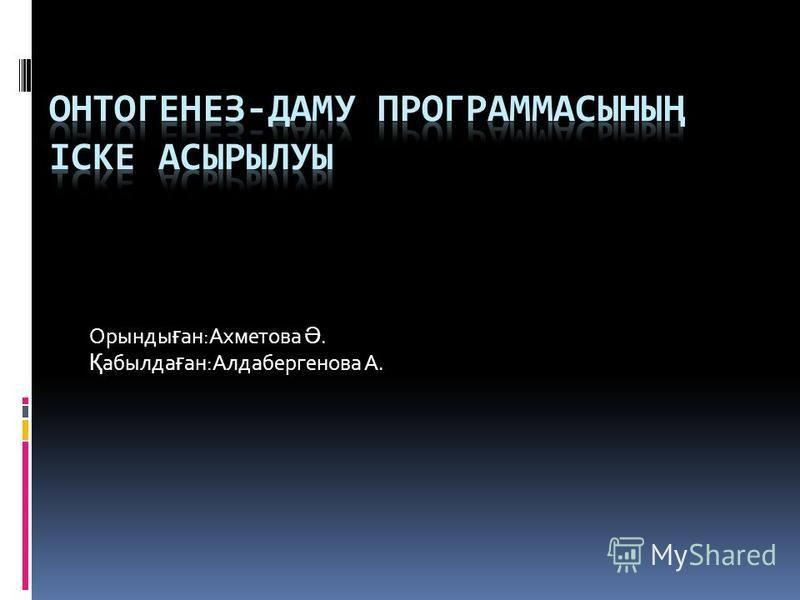 Орынды ғ ан:Ахметова Ә. Қ абылда ғ ан:Алдабергенова А.