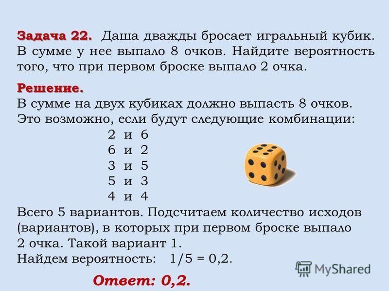 Решение. В сумме на двух кубиках должно выпасть 8 очков. Это возможно, если будут следующие комбинации: 2 и 6 6 и 2 3 и 5 5 и 3 4 и 4 Всего 5 вариантов. Подсчитаем количество исходов (вариантов), в которых при первом броске выпало 2 очка. Такой вариа